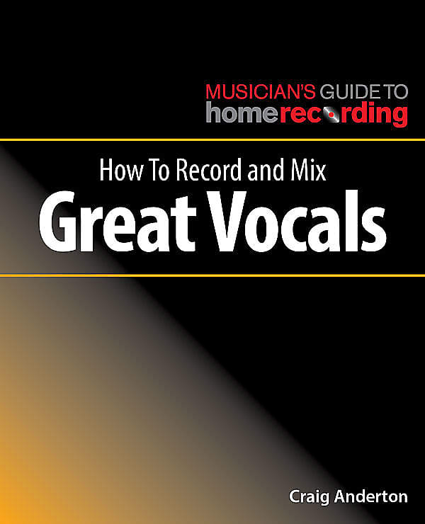 Musician's Guide to Home Recording | How to Record and Mix Great Vocals By Craig Anderton